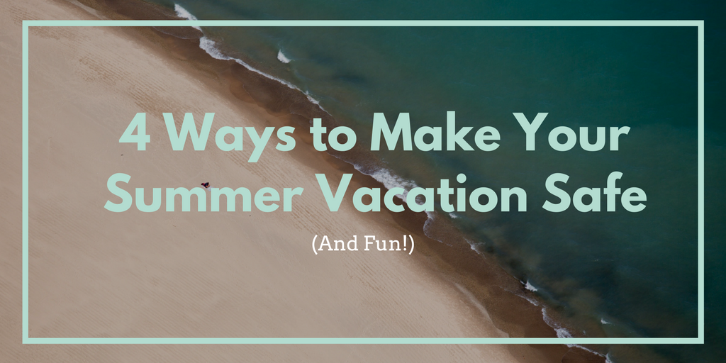 4 Ways to Make Your Summer Vacation Safe (and Fun!)