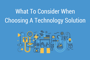 What To Consider When Choosing A Technology Solution